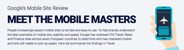 MEET THE MOBILE MASTERS: People increasingly expect mobile sites to be fast and easy to use. To help brands understand the best examples of mobile site usability and speed, Google has reviewed 316 Travel, Retail, and Finance sites across seven European countries to determine who has mastered mobile and who still needs to pick up speed.